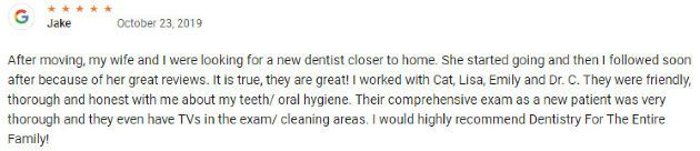 After moving, my wife and I were looking for a new dentist closer to home. She started going and then I followed soon after because of her great reviews. It is true, they are great! I worked with Cat, Lisa, Emily and Dr. C. They were friendly, thorough and honest with me about my teeth/ oral hygiene. Their comprehensive exam as a new patient was very thorough and they even have TVs in the exam/ cleaning areas. I would highly recommend Dentistry For The Entire Family!