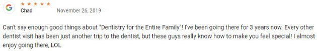 """Can't say enough good things about """"Dentistry for the Entire Family""""! I've been going there for 3 years now. Every other dentist visit has been just another trip to the dentist, but these guys really know how to make you feel special! I almost enjoy going there, LOL"""