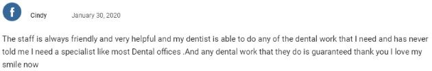 The staff is always friendly and very helpful and my dentist is able to do any of the dental work that I need and has never told me I need a specialist like most dental offices. Any dental work they do is guaranteed. Thank you! I love my smile now!