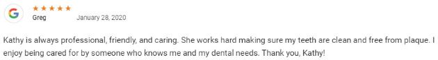 Kathy is always professional, friendly, and caring. She works hard making sure my teeth are clean and free from plaque. I enjoy being cared for by someone who knows me and my dental needs. Thank you, Kathy!