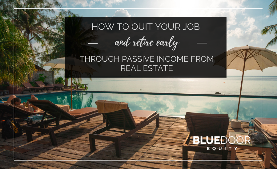 How to quit Your Job and Retire Early through Passive Income from Real Estate
