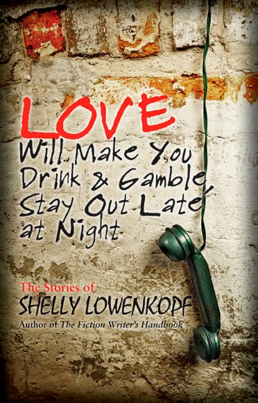 Love Will Make You Drink and Gamble, Stay Out Late at Night by Shelly Lowenkopf