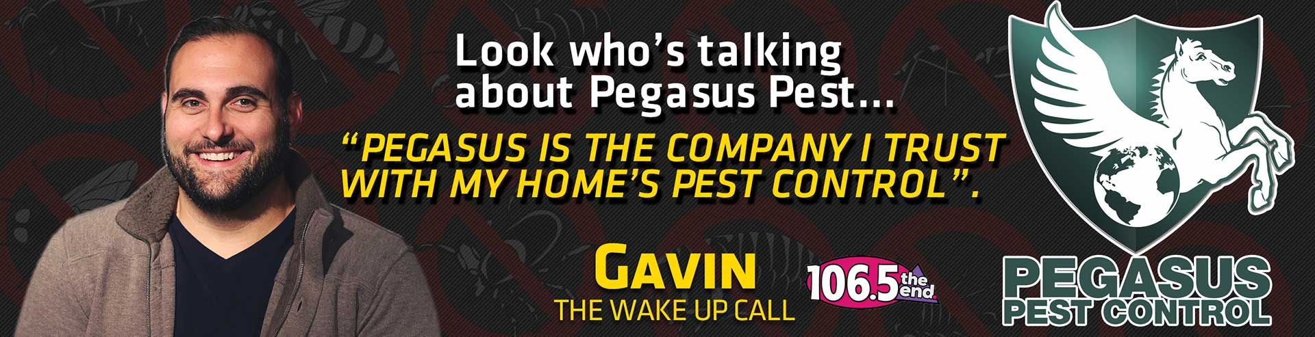 Endorsement by GAVIN from the wake up call 106.5 the end for Pegasus Pest Control