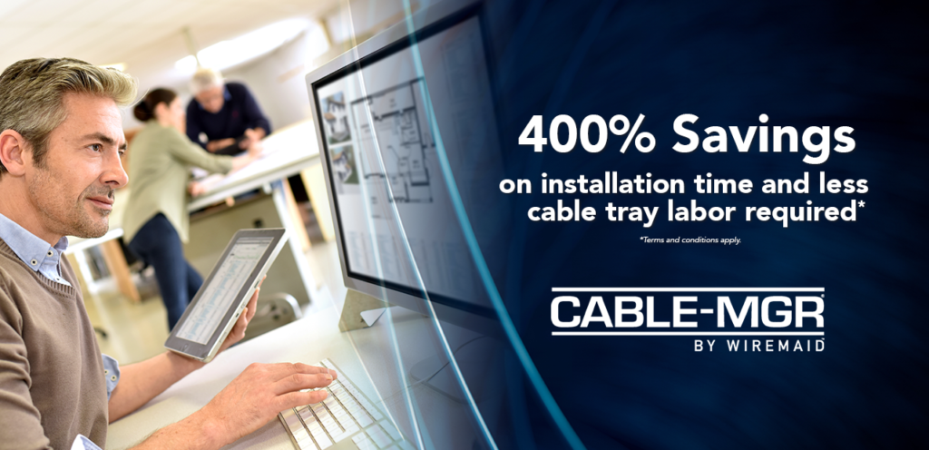 400% Savings on installation time and less cable tray labor required. Conditions apply.
