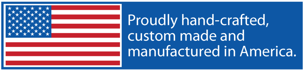 Proudly hand-crafted and custom made in the USA