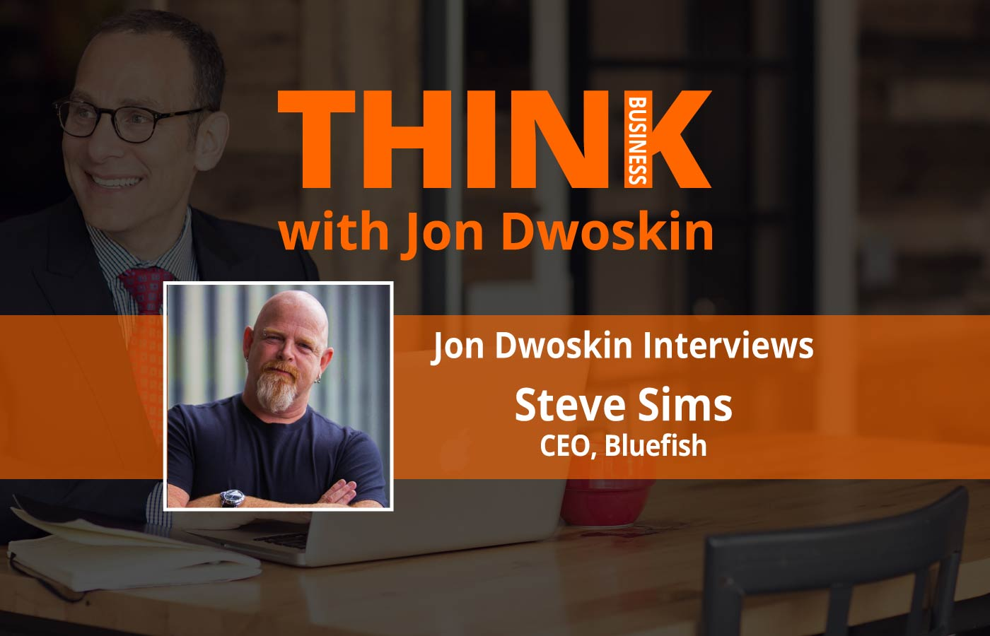 THINK Business Podcast: Jon Dwoskin Interviews Steve Sims, CEO of Bluefish