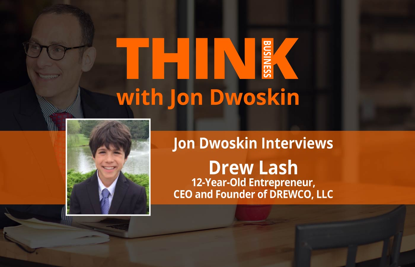 THINK Business: Jon Dwoskin Interviews Drew Lash, 12-Year-Old Entrepreneur, CEO and Founder of DREWco