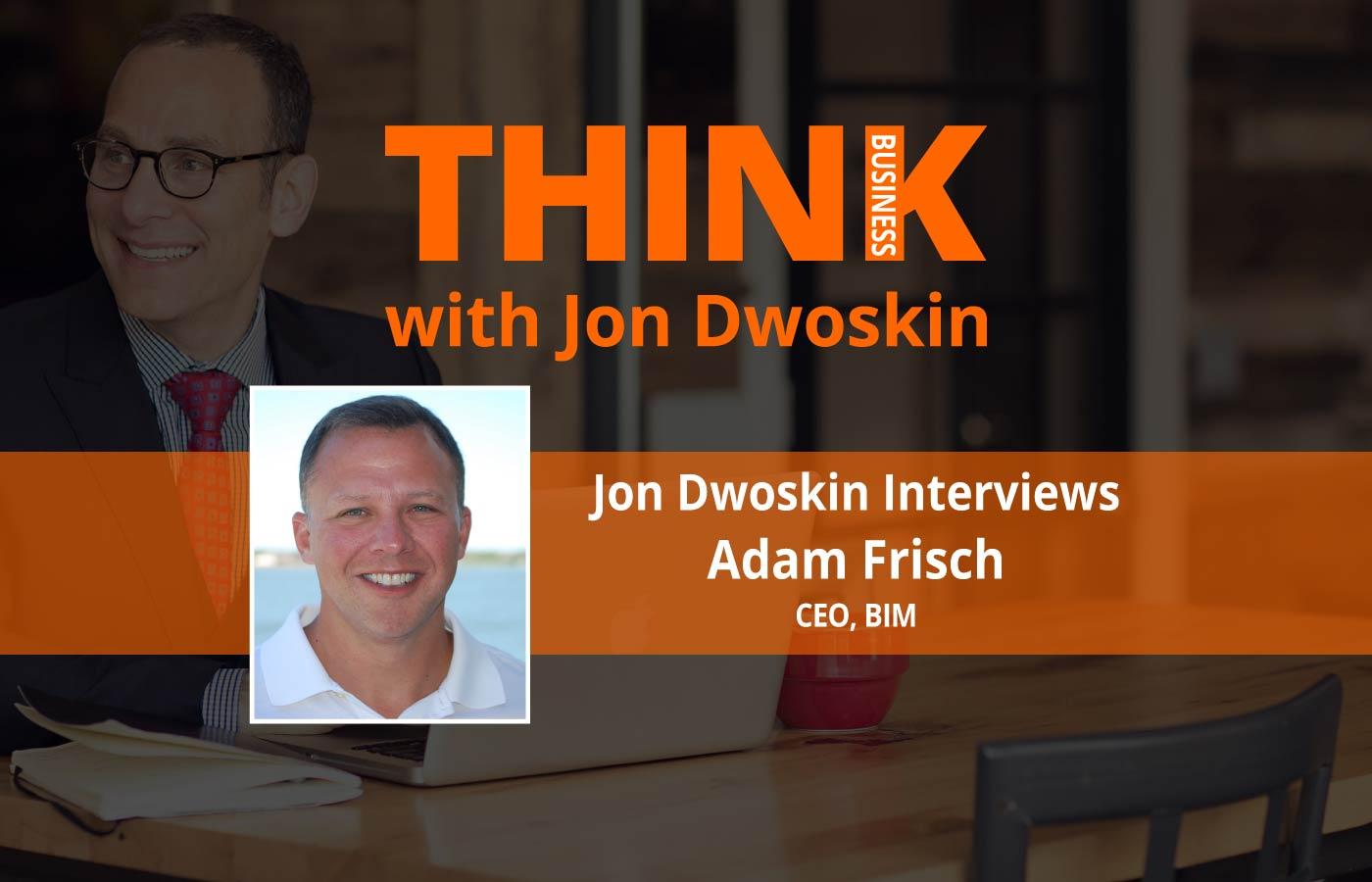 THINK Business Podcast: Jon Dwoskin Interviews Adam Frisch, CEO of BIM