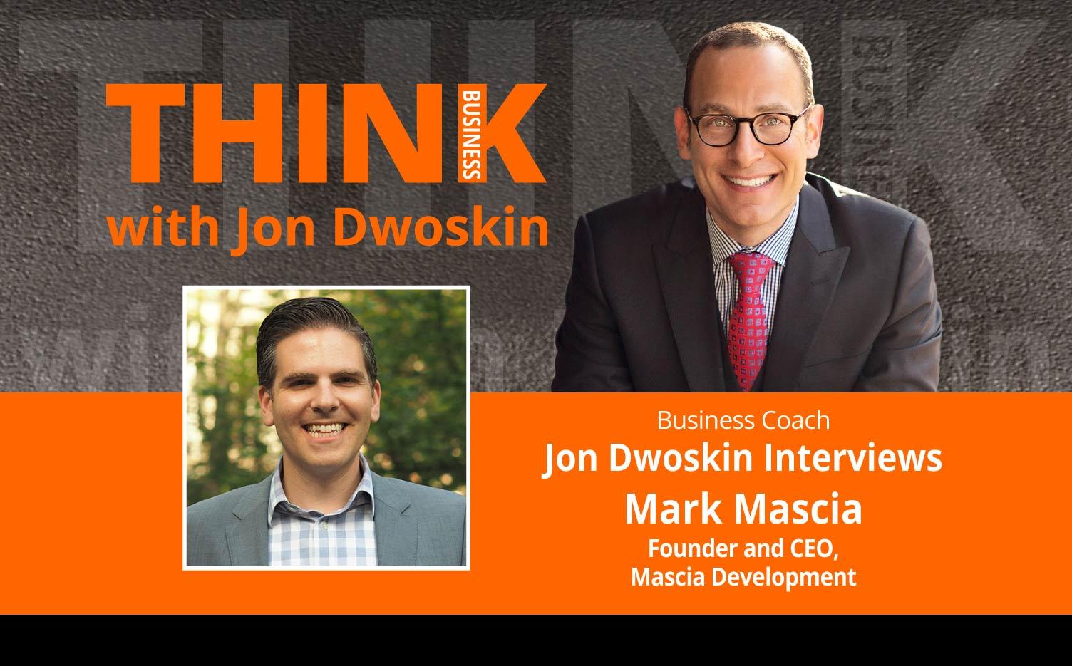 THINK Business Podcast: Jon Dwoskin Interviews Mark Mascia, Founder and CEO of Mascia Development