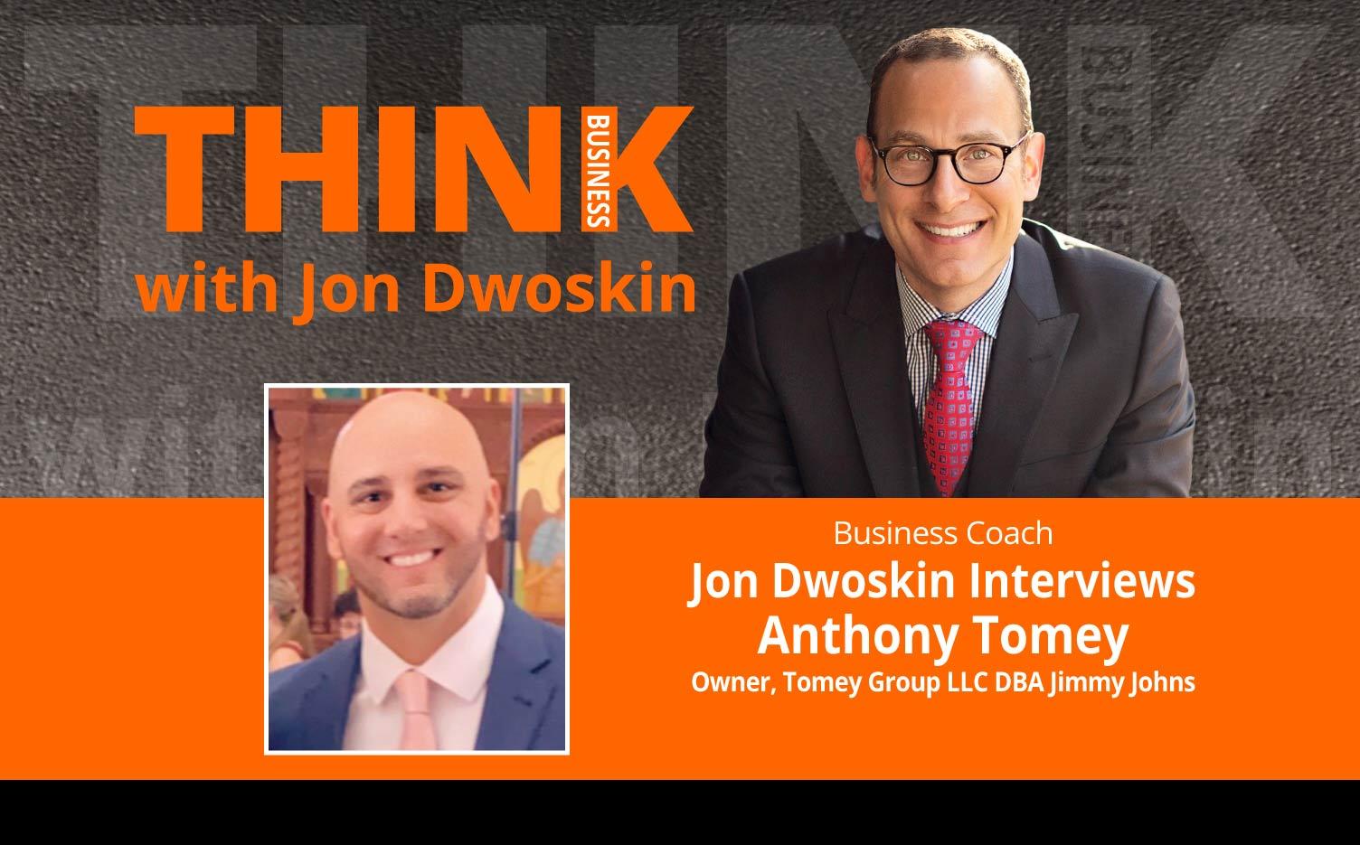 THINK Business Podcast: Jon Dwoskin Interviews Anthony Tomey, Owner, Tomey Group LLC DBA Jimmy Johns