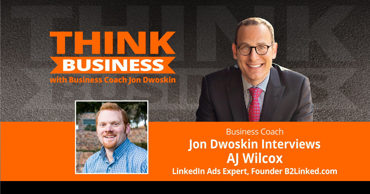 THINK Business Podcast: Jon Dwoskin Talks with AJ Wilcox, LinkedIn Ads Expert, Founder B2Linked.com