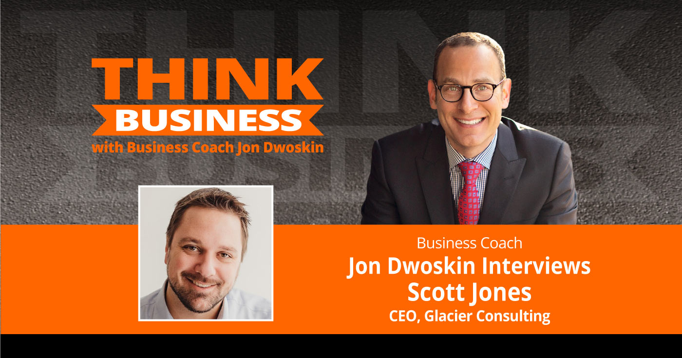 THINK Business Podcast: Jon Dwoskin Talks with Scott Jones, CEO, Glacier Consulting