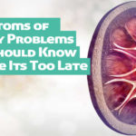 Symptoms of Kidney Problems You Should Know Before Its Too Late