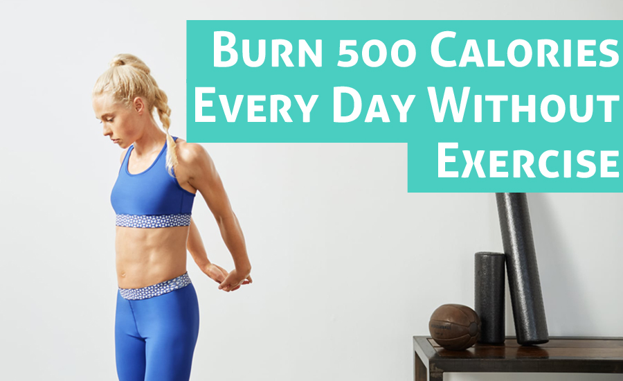10 Ways to Burn 500 Calories Every Day Without Exercise