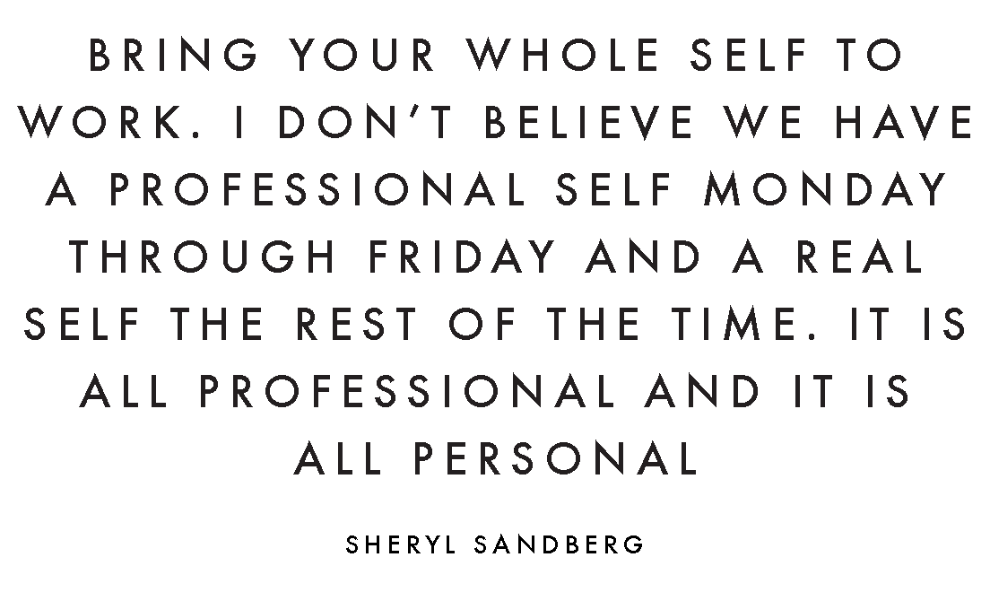 BRING YOUR WHOLE SELF TO WORK. I DON'T BELIEVE WE HAVE A PROFESSIONAL SELF MONDAY THROUGH FRIDAY AND A REAL SELF THE REST OF THE TIME. IT IS ALL PROFESSIONAL AND IT IS ALL PERSONAL. - SHERYL SANDBERG