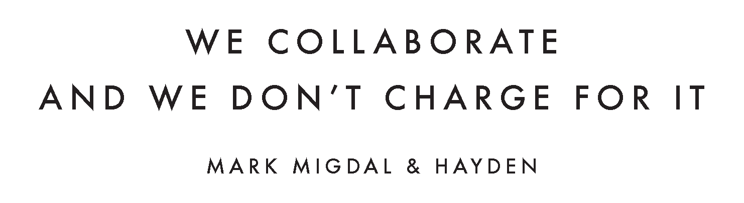 WE COLLABORATE AND WE DON'T CHARGE FOR IT SAYS MARK MIGDAL & HAYDEN