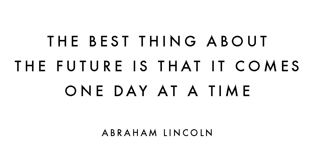 The best thing about the future is that it ccomes one day at a time. Abraham Lincoln