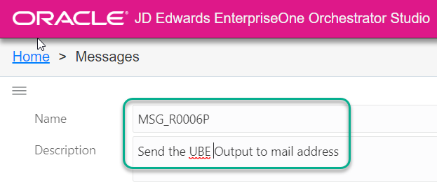 ORACLE' JD Edwards EnterpriseOne Orchestrator Studio  Home > Messages  Name  Description  MSG R0006P  Send the UBE Output to mail address