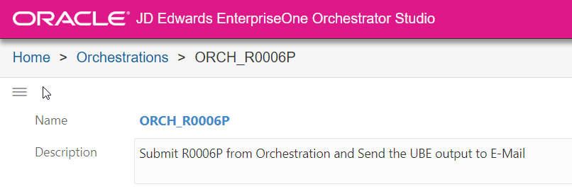 ORACLE' JD Edwards EnterpriseOne Orchestrator Studio  Home > Orchestrations > ORCH R0006P  Name  Description  ORCH R0006P  Submit R0006P from Orchestration and Send the UBE output to E-Mail