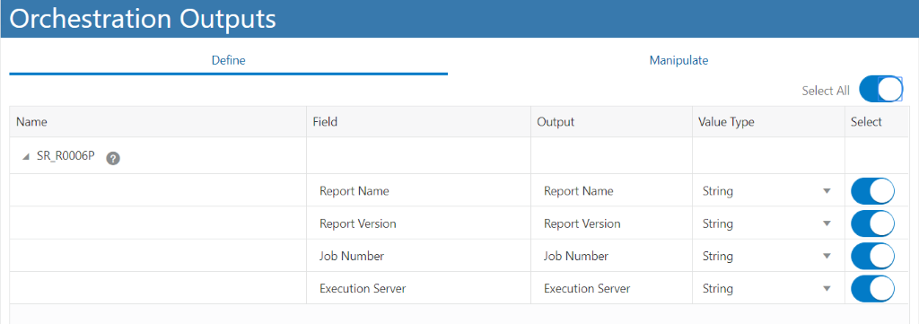 Orchestration Outputs  Output  Report Name  Report Version  Job Number  Execution Server  Manipulate  Value Type  String  String  String  String  Select All  Select  Name  SR R0006P  Define  Field  o  Report Name  Report Version  Job Number  Execution Server