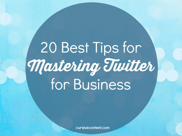 20 best tips for mastering Twitter for business - cursive content marketing