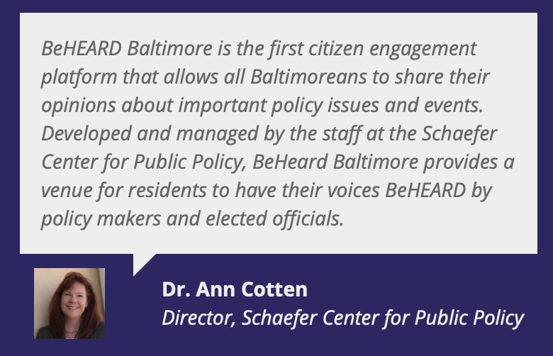 "Testimonial text box, photo of women, Dr. Ann Cotten, Director, Schaefer Center for Public Policy Quote Text, ""BeHeard Baltimore is the first citizen engagement platform that allows all Baltimoreans to share their opinioins about important policy issues and events. Developed and managed by the staff at the Schaefer Center for Public Policy. BeHeard Baltimore provides a venue for residents to have their voices BEHEARD by policy makers and elected offcials."