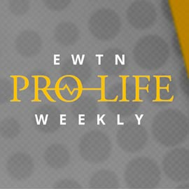 EWTN Pro-Life Weekly
