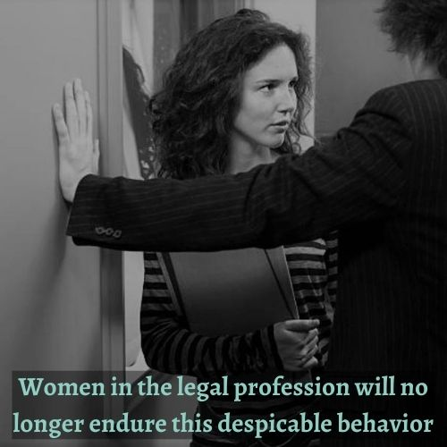 Women in the legal profession will no longer endure the despicable behavior of sexual harassment