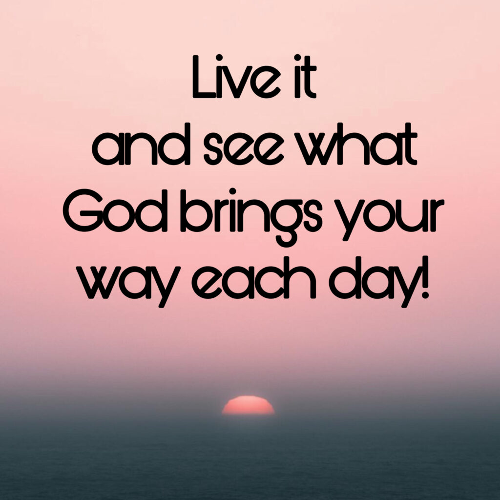 live it and see what God brings your way