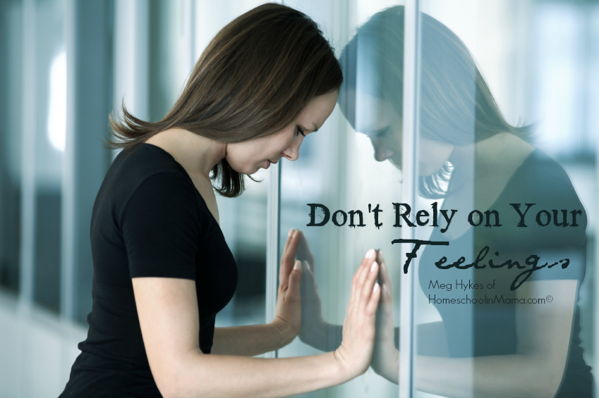 Don't Rely on Your Feelings by Meg Hykes of www.HomeschoolinMama.com