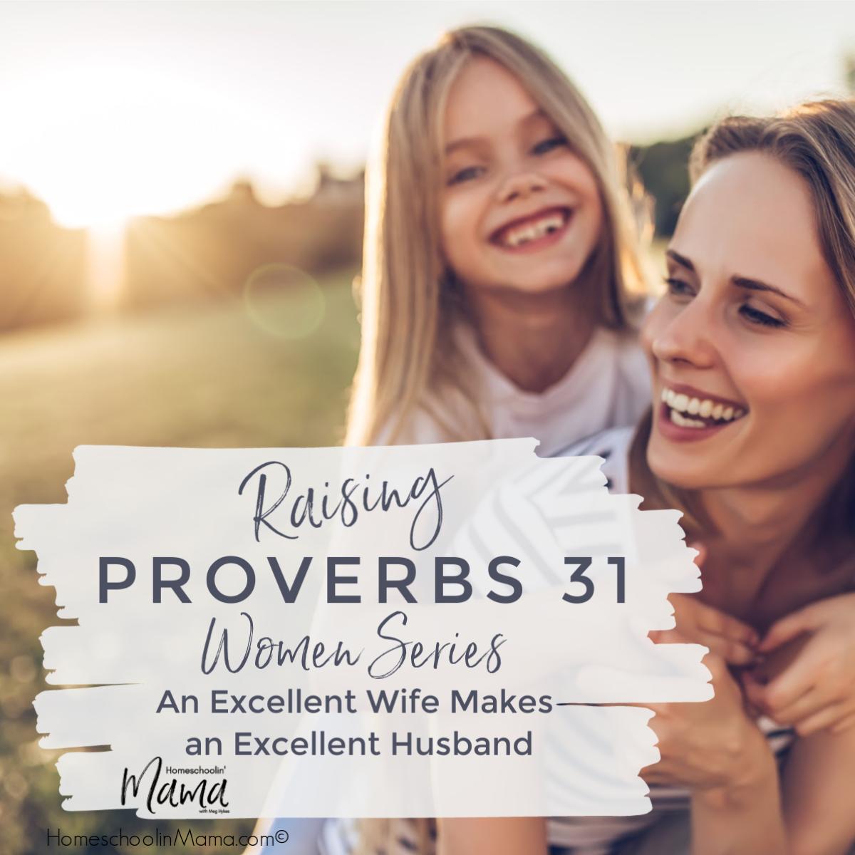 Raising Proverbs 31 Women – An Excellent Wife Makes an Excellent Husband