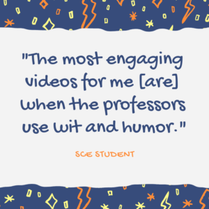 Quotation from Columbia Univ. School of Education student: The most engaging videos for me [are] when the professors use wit and humor.