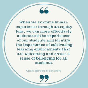 Quotation: When we examine human experience through an equity lens, we can more effectively understand the experiences of our students and identify the importance of cultivating learning environments that are welcoming and create a sense of belonging for all students.
