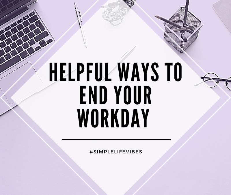 Simplify Your Professional Life: Helpful End of Workday Habits For Success