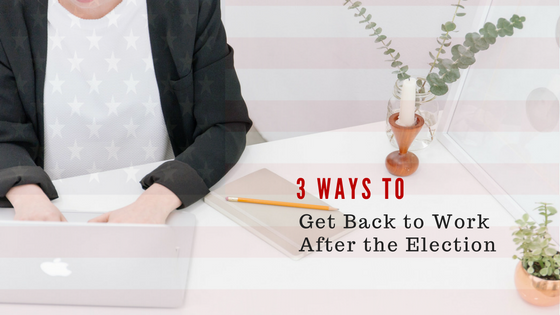 3 Ways To Get Back To Work After The Election