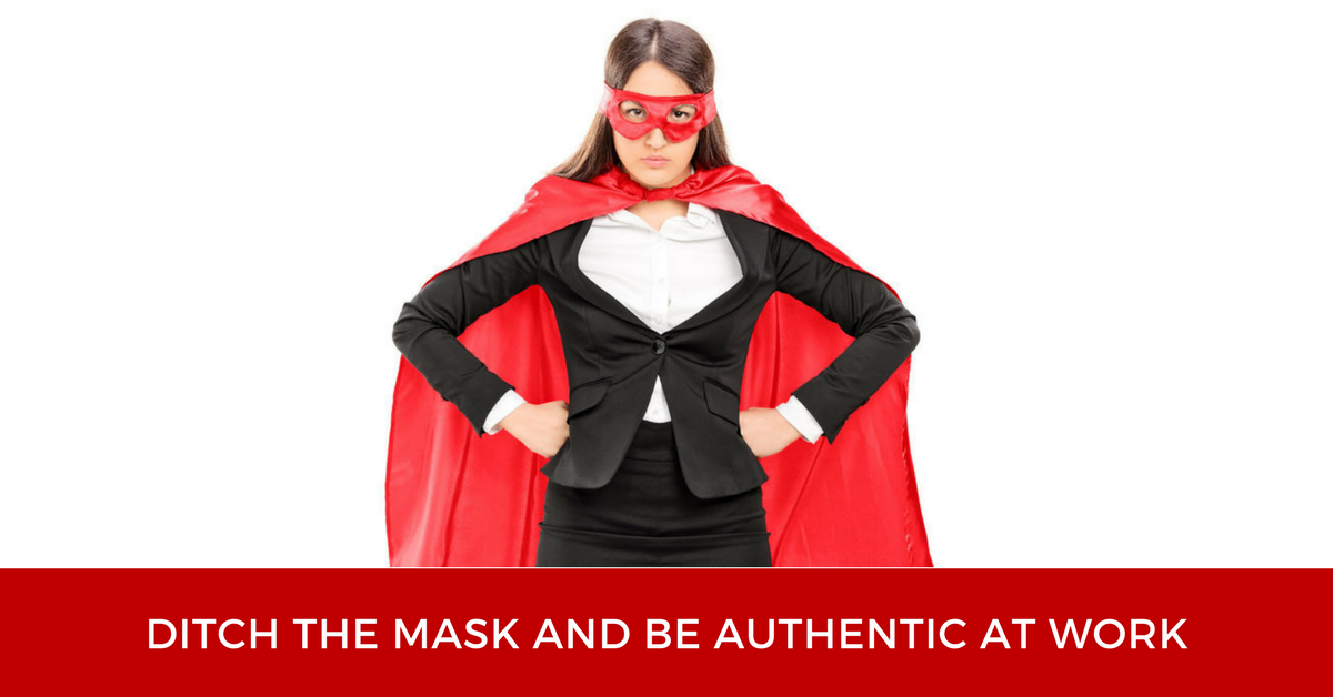 Ditch The Mask And Be Authentic At Work