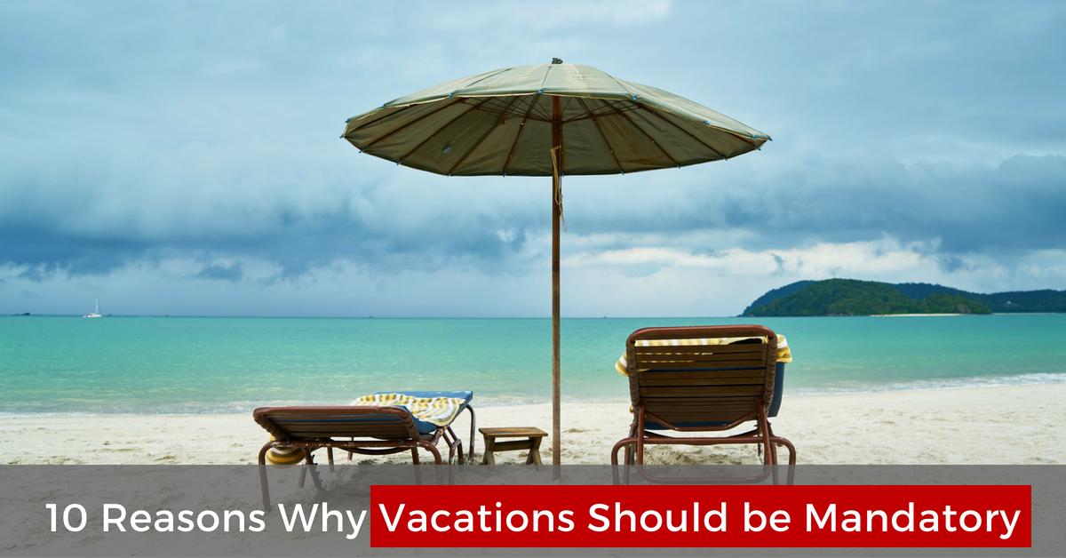 10 Reasons Why Vacations Should be Mandatory