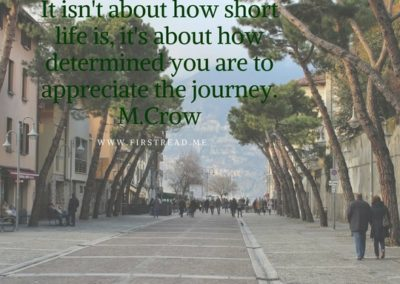 It_isnt_about_how_short_life_it_its_about_how_determined_you_are_to_appreciate_the_journey._M.Crow_50