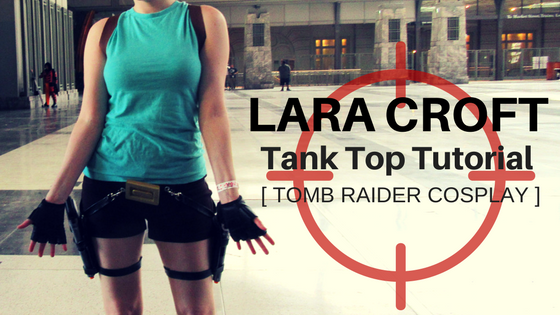 Lara Croft's Classic Tank Top | Tomb Raider Cosplay Tutorial