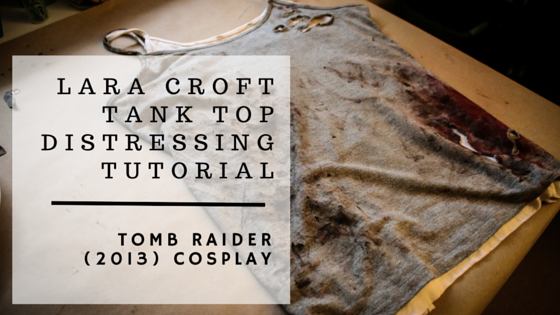 Lara Croft Tank Top Distressing | Tomb Raider 2013 Cosplay Tutorial