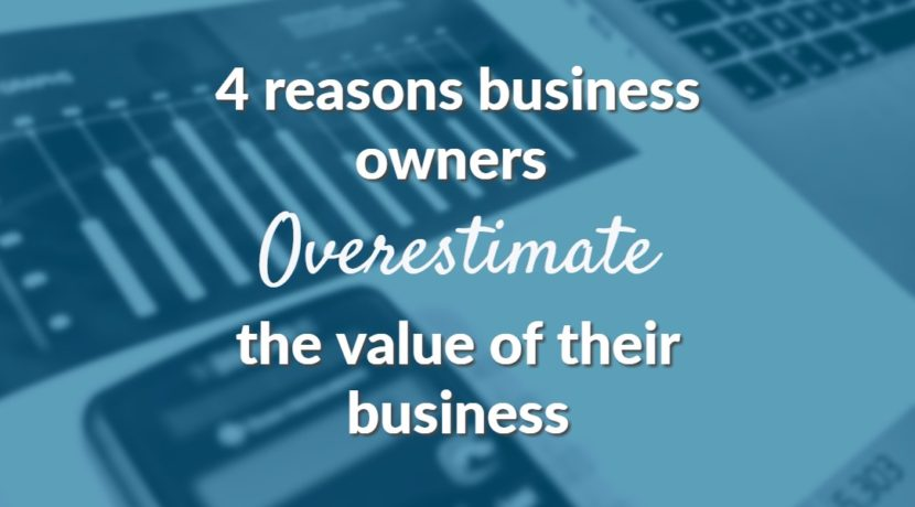 4 reasons business owners overestimate the value of their business