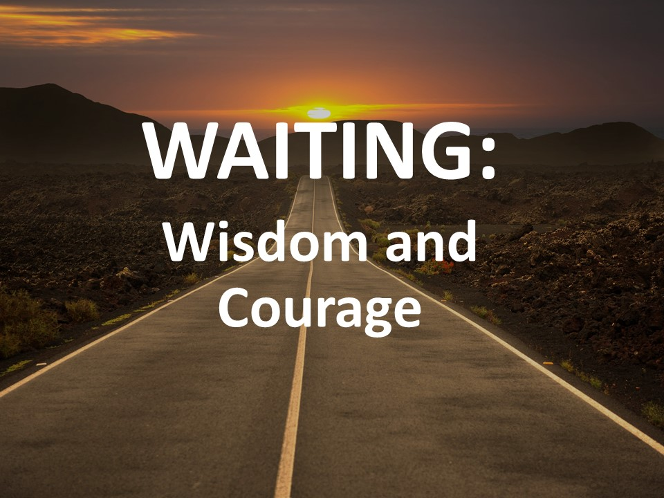 Waiting: Wisdom and Courage
