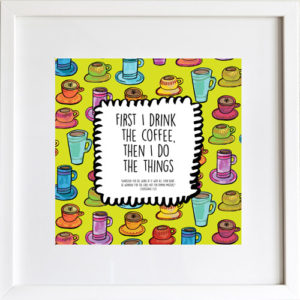 First I Drink the Coffee Art Print by LeAnne Poindexter