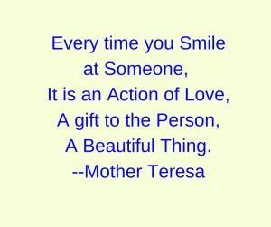 Every time you Smile at Someone, It is an Action of Love,A gift to the Person,A Beautiful Thing.--Mother Teresa