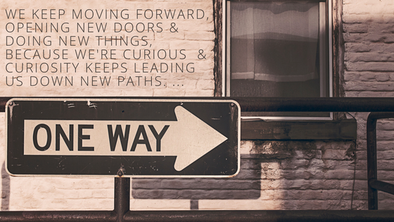 We keep moving forward, opening new doors, and doing new things, because we're curious and curiosity keeps leading us down new paths. ...