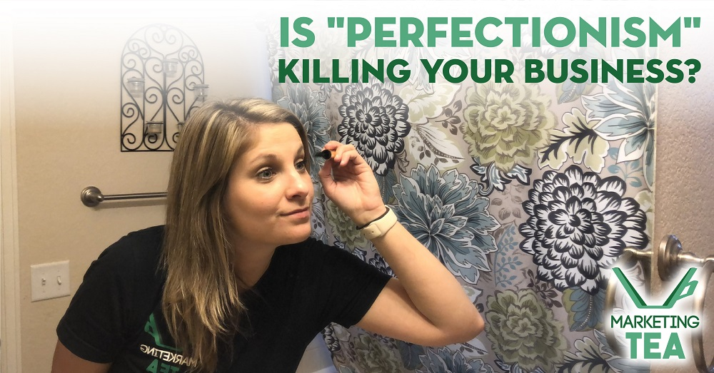 Is Perfectionism Killing Your Business Marketing TEA