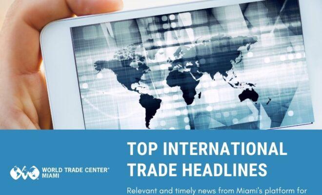 top international trade headlines world trade center miami