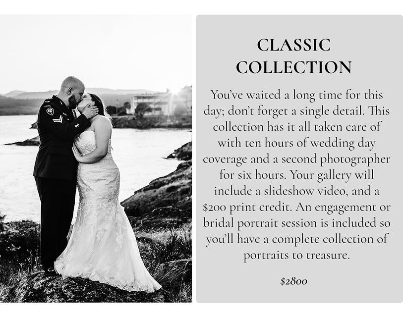 The Classic Wedding Collection.   You've waited a long time for this day; don't forget a single detail. This collection has it all taken care of with ten hours of wedding day coverage and a second photographer for six hours. Your gallery will include a slideshow video, and a $200 print credit. An engagement or bridal portrait session is included so you'll have a complete collection of portraits to treasure. $2800