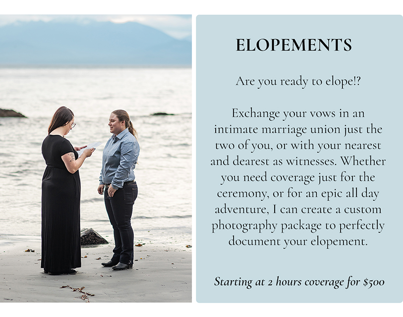 are you ready to elope!? Exchange your vows in an intimate marriage union just the two of you, or with your nearest and dearest as witnesses. Whether you need coverage just for the ceremony, or for an epic all day adventure, I can create a custom photography package to perfectly document your elopement. Starting at 2 hours coverage for $500