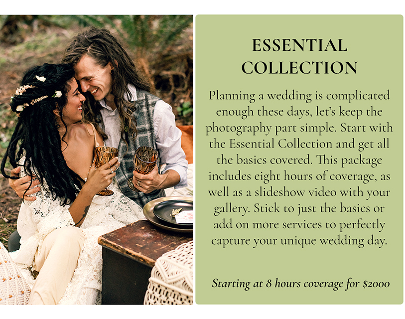 The Essential Collection. Planning a wedding is complicated enough these days, let's keep the photography part simple;.; Start with the Essential Collection and get all the basics covered. This package includes eight hours of coverage,; as ;well as a slideshow video with your gallery. Stick to just the basics or add on more services to perfectly capture your unique wedding day. Starting at 8 hours of coverage for $2000